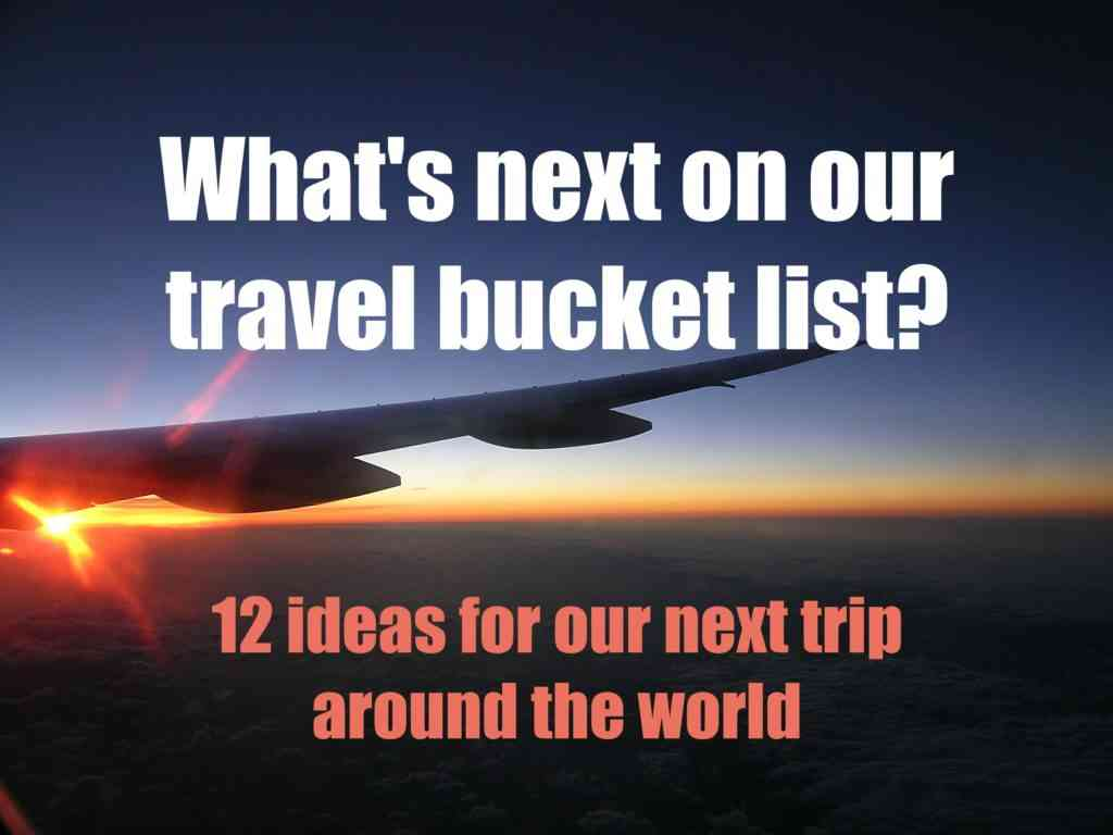 Whats on our travel bucket list - 12 ideas for our next trip around the world